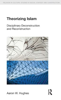 Theorizing Islam: Disciplinary Deconstruction and Reconstruction, 1st Edition (Hardback) book cover