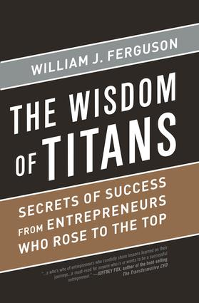 Wisdom of Titans: Secrets of Success from Entrepreneurs Who Rose to the Top, 1st Edition (Hardback) book cover