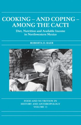 Cooking and Coping Among the Cacti: Diet, Nutrition and Available Income in Northwestern Mexico, 1st Edition (Hardback) book cover