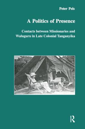 A Politics of Presence: Contacts Between Missionaries and Walugru in Late Colonial Tanganyika book cover