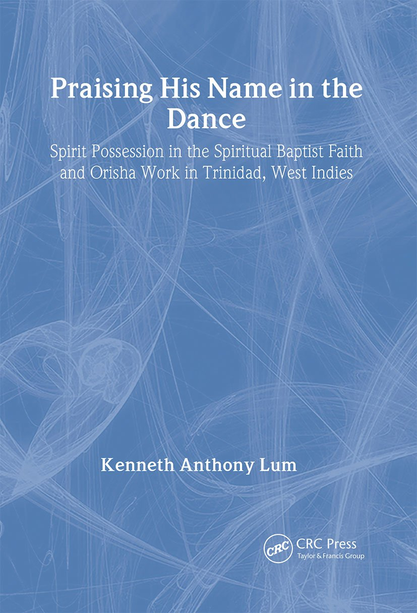 Praising His Name In The Dance: Spirit Possession in the Spiritual Baptist Faith and Orisha Work in Trinidad, West Indies book cover