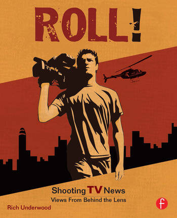 Roll! Shooting TV News Shooting TV News:Views from Behind the Lens book cover