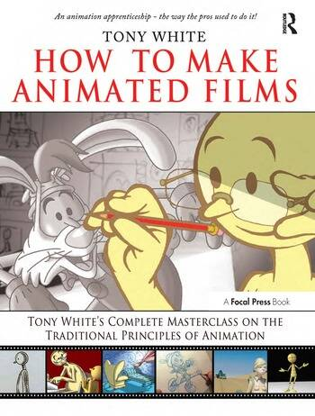 How to Make Animated Films Tony White's Complete Masterclass on the Traditional Principals of Animation book cover
