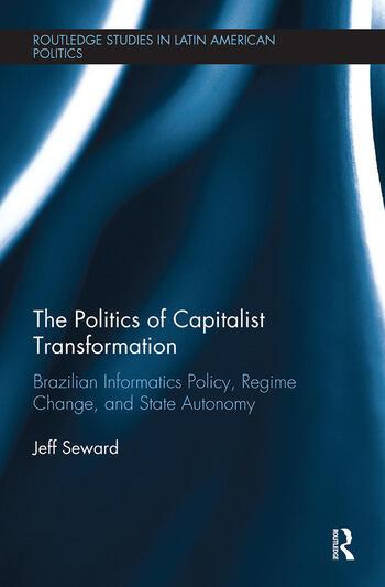 The Politics of Capitalist Transformation Brazilian Informatics Policy, Regime Change, and State Autonomy book cover