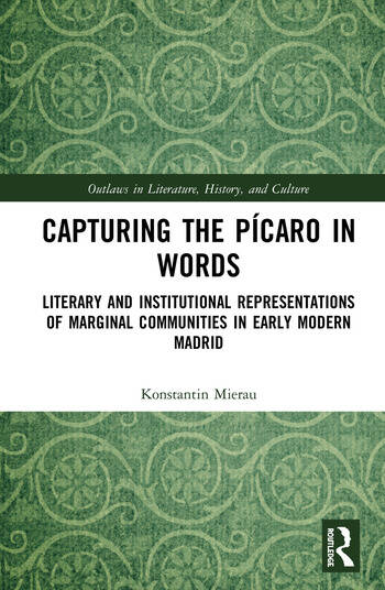 Capturing the Pícaro in Words Literary and Institutional Representations of Marginal Communities in Early Modern Madrid book cover