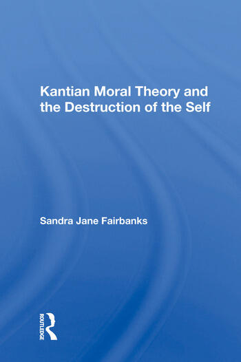 Kantian Moral Theory and the Destruction of the Self book cover