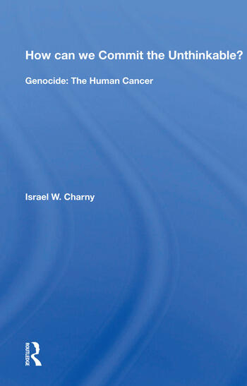 How can we Commit the Unthinkable? Genocide: The Human Cancer book cover
