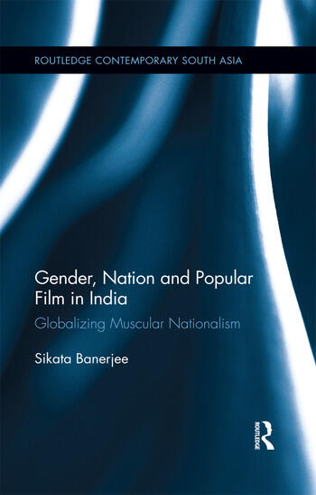 Gender, Nation and Popular Film in India Globalizing Muscular Nationalism book cover
