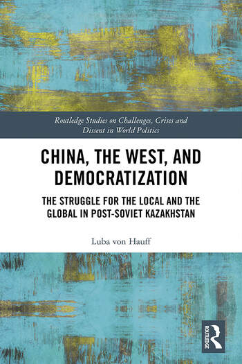 China, the West, and Democratization The Struggle for the Local and Global in Post-Soviet Kazakhstan book cover