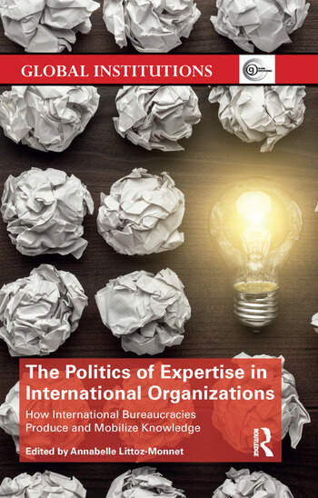 The Politics of Expertise in International Organizations How International Bureaucracies Produce and Mobilize Knowledge book cover