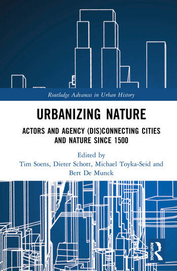 Urbanizing Nature Actors and Agency (Dis)Connecting Cities and Nature Since 1500 book cover