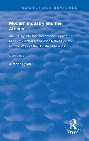 Modern Industry and the African An Enquiry into the Effect of the Copper Mines of Central Africa upon Native Society and the Work of the Christian Missions book cover