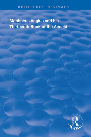 Maphaeus Vegius and His Thirteenth Book of the Aeneid A Chapter on Virgil in the Renaissance book cover