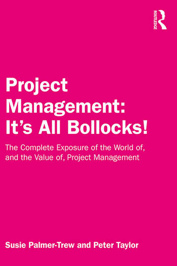 Project Management: It's All Bollocks! The Complete Exposure of the World of, and the Value of, Project Management book cover