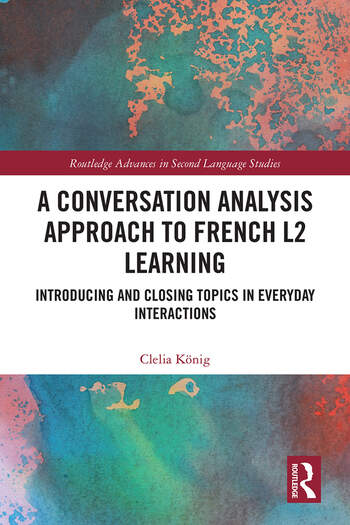 A Conversation Analysis Approach to French L2 Learning Introducing and Closing Topics in Everyday Interactions book cover
