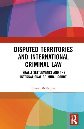 Disputed Territories and International Criminal Law Israeli Settlements and the International Criminal Court book cover