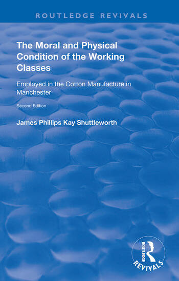 The Moral and Physical Condition of the Working Classes Employed in the Cotton Manufacture of Manchester book cover