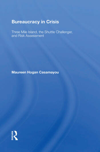 Bureaucracy In Crisis Three Mile Island, The Shuttle Challenger, And Risk Assessment book cover