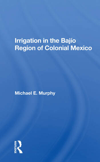 Irrigation In The Bajio Region Of Colonial Mexico book cover
