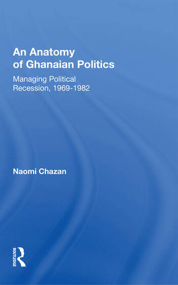 An Anatomy Of Ghanaian Politics Managing Political Recession, 1969-1982 book cover