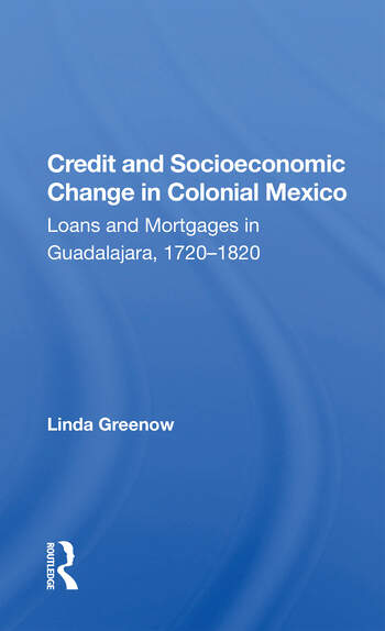 Credit And Socioeconomic Change In Colonial Mexico Loans And Mortgages In Guadalajara, 1720-1820 book cover