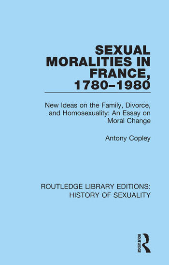 Sexual Moralities in France, 1780-1980 New Ideas on the Family, Divorce, and Homosexuality: An Essay on Moral Change book cover