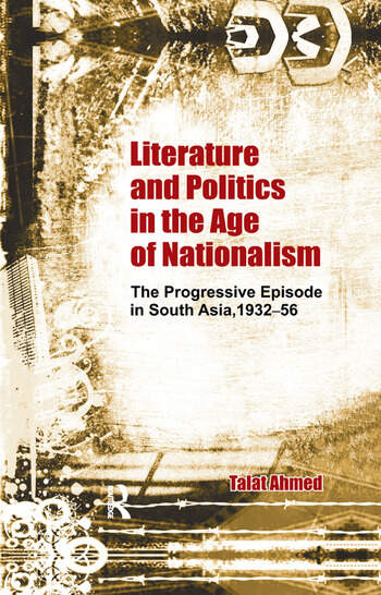 Literature and Politics in the Age of Nationalism The Progressive Episode in South Asia, 1932-56 book cover