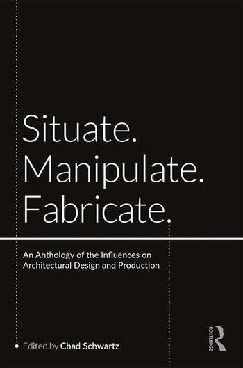 Situate, Manipulate, Fabricate An Anthology of the Influences on Architectural Design and Production book cover