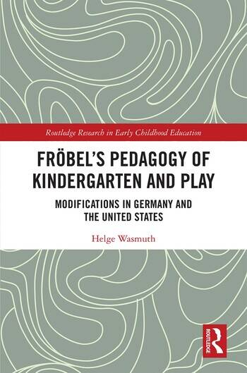 Fröbel's Pedagogy of Kindergarten and Play Modifications in Germany and the United States book cover