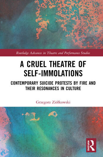 A Cruel Theatre of Self-Immolations Contemporary Suicide Protests by Fire and Their Resonances in Culture book cover