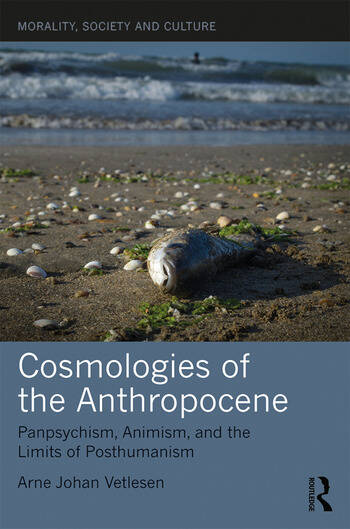 Cosmologies of the Anthropocene Panpsychism, Animism, and the Limits of Posthumanism book cover