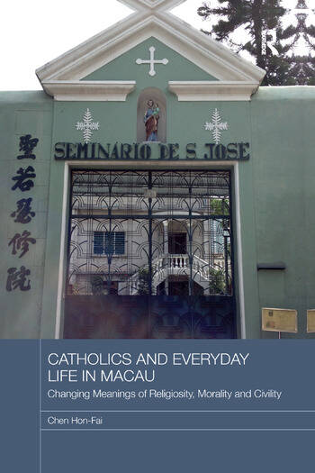 Catholics and Everyday Life in Macau Changing Meanings of Religiosity, Morality and Civility book cover