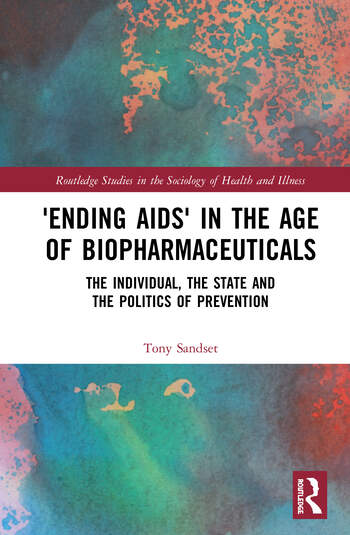 'Ending AIDS' in the Age of Biopharmaceuticals The Individual, the State, and the Politics of Prevention book cover