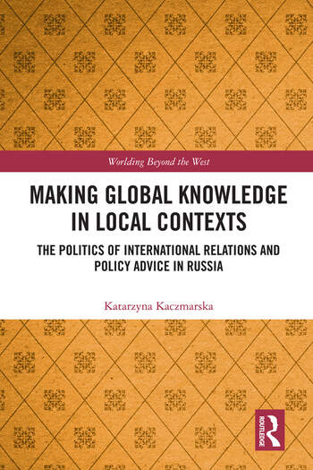 Making Global Knowledge in Local Contexts The Politics of International Relations and Policy Advice in Russia book cover