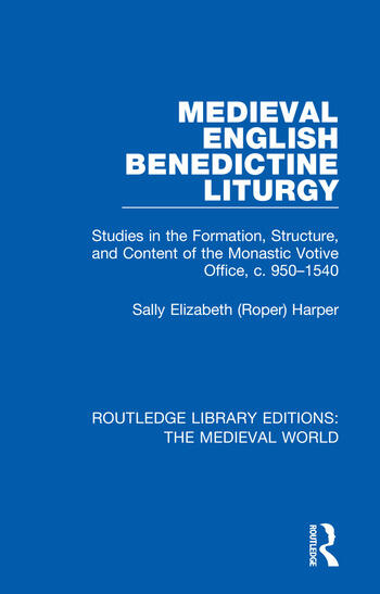 Medieval English Benedictine Liturgy Studies in the Formation, Structure, and Content of the Monastic Votive Office, c. 950-1540 book cover