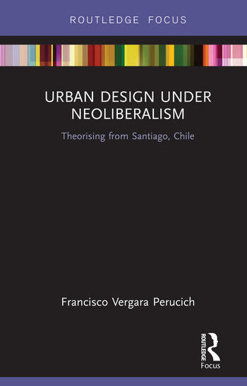 Urban Design Under Neoliberalism Theorising from Santiago, Chile book cover