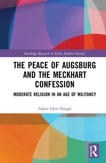 The Peace of Augsburg and the Meckhart Confession Moderate Religion in an Age of Militancy book cover