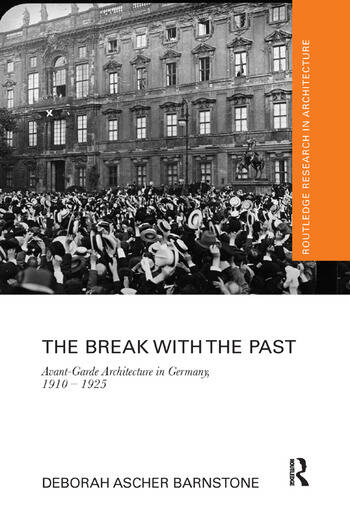 The Break with the Past Avant-Garde Architecture in Germany, 1910 – 1925 book cover