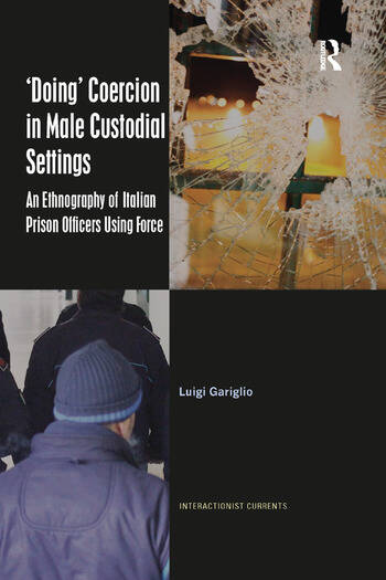 'Doing' Coercion in Male Custodial Settings An Ethnography of Italian Prison Officers Using Force book cover