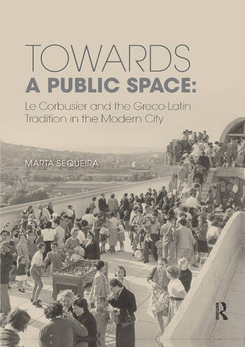 Towards a Public Space Le Corbusier and the Greco-Latin Tradition in the Modern City book cover