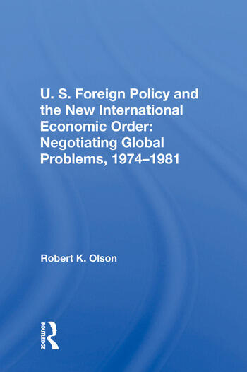 U.S. Foreign Policy And The New International Economic Order Negotiating Global Problems, 1974-1981 book cover
