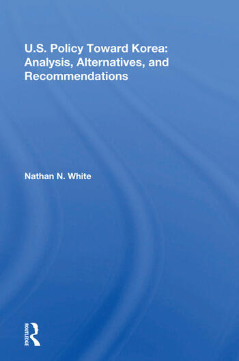 U.S. Policy Toward Korea Analysis, Alternatives, And Recommendations book cover