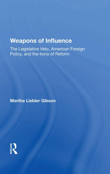 Weapons Of Influence The Legislative Veto, American Foreign Policy, And The Irony Of Reform book cover