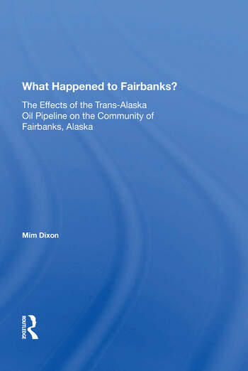 What Happened To Fairbanks? The Effects Of The Trans-alaska Oil Pipeline On The Community Of Fairbanks, Alaska book cover