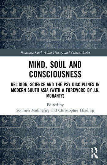 Mind, Soul and Consciousness Religion, Science and the Psy-Disciplines in Modern South Asia (With a Foreword by J.N. Mohanty) book cover