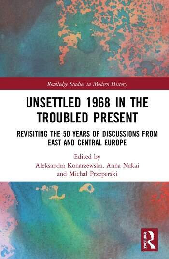 Unsettled 1968 in the Troubled Present Revisiting the 50 Years of Discussions from East and Central Europe book cover