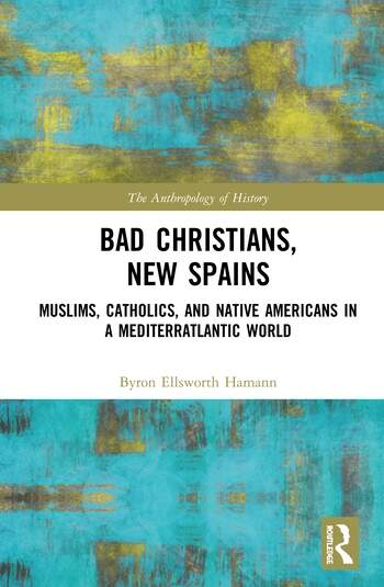 Bad Christians, New Spains Muslims, Catholics, and Native Americans in a Mediterratlantic World book cover