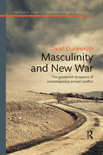 Masculinity and New War The gendered dynamics of contemporary armed conflict book cover