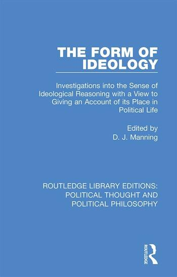 The Form of Ideology Investigations into the Sense of Ideological Reasoning with a View to Giving an Account of its Place in Political Life book cover