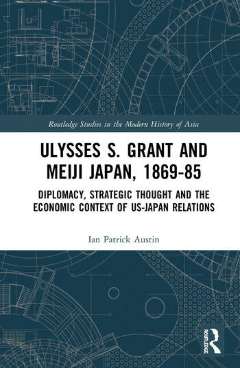 Ulysses S. Grant and Meiji Japan, 1869-1885 Diplomacy, Strategic Thought and the Economic Context of US-Japan Relations book cover
